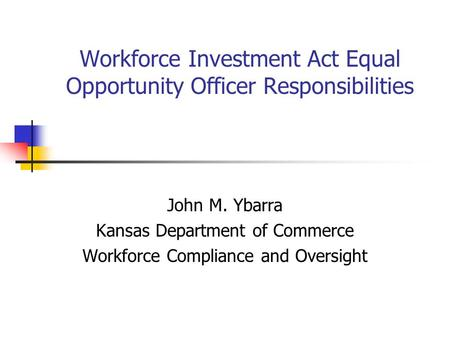 Workforce Investment Act Equal Opportunity Officer Responsibilities John M. Ybarra Kansas Department of Commerce Workforce Compliance and Oversight.
