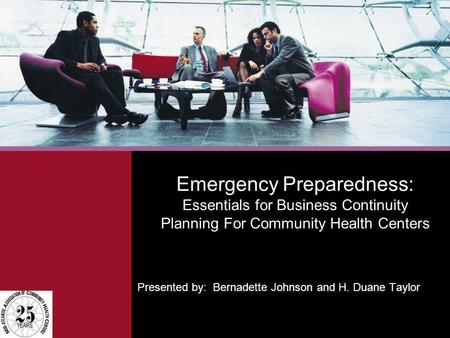 Emergency Preparedness: Essentials for Business Continuity Planning For Community Health Centers Presented by: Bernadette Johnson and H. Duane Taylor.