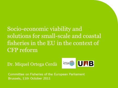 Socio-economic viability and solutions for small-scale and coastal fisheries in the EU in the context of CFP reform Dr. Miquel Ortega Cerdà Committee on.