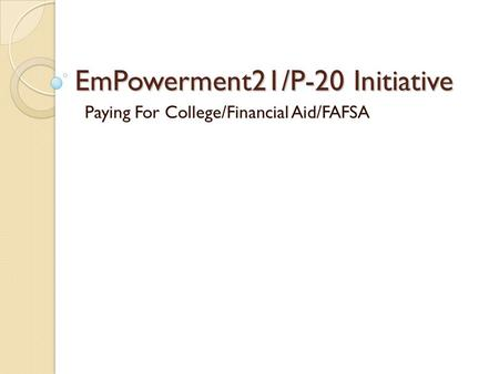 EmPowerment21/P-20 Initiative Paying For College/Financial Aid/FAFSA.
