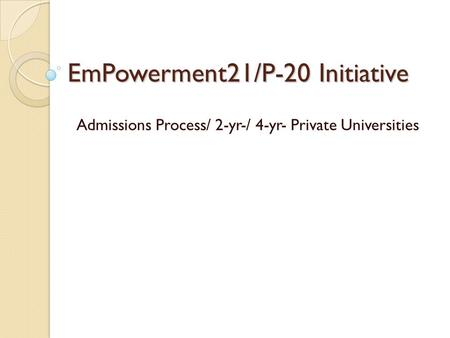EmPowerment21/P-20 Initiative Admissions Process/ 2-yr-/ 4-yr- Private Universities.