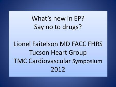 Whats new in EP? Say no to drugs? Lionel Faitelson MD FACC FHRS Tucson Heart Group TMC Cardiovascular Symposium 2012.