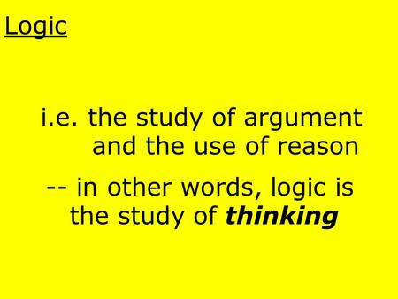 Logic i.e. the study of argument and the use of reason -- in other words, logic is the study of thinking.