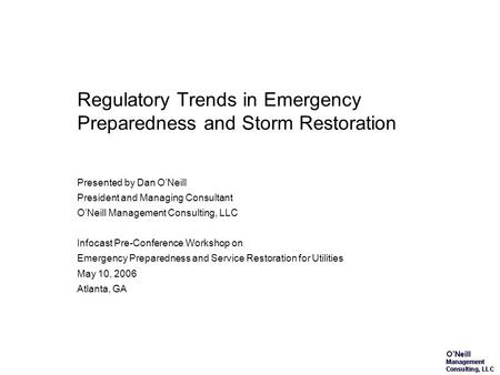 Regulatory Trends in Emergency Preparedness and Storm Restoration Presented by Dan ONeill President and Managing Consultant ONeill Management Consulting,