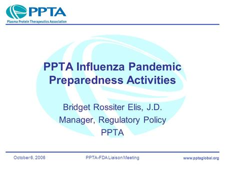 Www.pptaglobal.org October 6, 2006PPTA-FDA Liaison Meeting PPTA Influenza Pandemic Preparedness Activities Bridget Rossiter Elis, J.D. Manager, Regulatory.