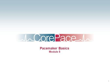 1 Pacemaker Basics Module 5. 2 Objectives Identify the components of a pacemaker circuit Identify how pacemaker leads and systems are characterized Perform.