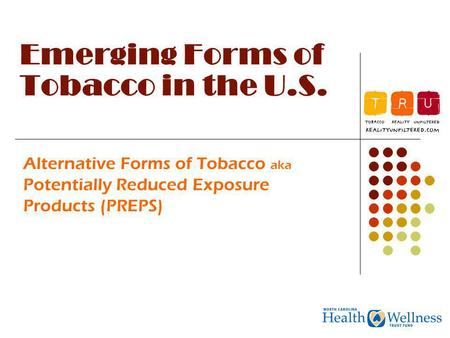 Emerging Forms of Tobacco in the U.S. Alternative Forms of Tobacco aka Potentially Reduced Exposure Products (PREPS)