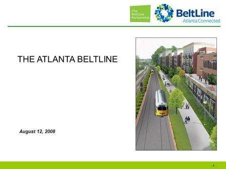 - 1 - August 12, 2008 THE ATLANTA BELTLINE. - 2 - Why is the BeltLine important? Where is the BeltLine? What is the BeltLine? How is the BeltLine happening?