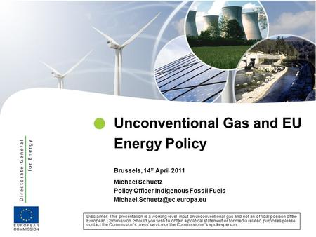 Michael Schuetz Policy Officer Indigenous Fossil Fuels Unconventional Gas and EU Energy Policy Brussels, 14 th April 2011.