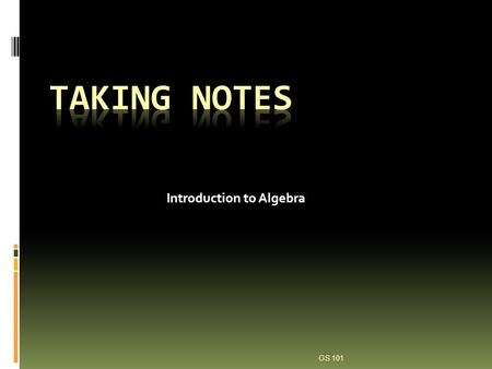 Introduction to Algebra GS 101. Why Take Notes? Focuses your attention on the lecture content Makes studying easier Information retention is greater for.