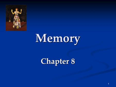 1 Memory Chapter 8 2 Memory Memory is the basis for knowing your friends, your neighbors, the English language, the national anthem, and yourself. If.