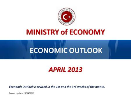 MINISTRY of ECONOMY ECONOMIC OUTLOOK APRIL 2013 Economic Outlook is revized in the 1st and the 3rd weeks of the month. Recent Update: 26/04/2013.