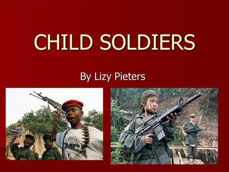 CHILD SOLDIERS By Lizy Pieters.