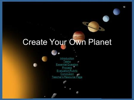 Create Your Own Planet Introduction Tasks Essential Question Process Evaluation Rubric Conclusion Teachers Resource Page.