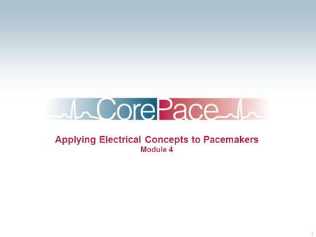 1 Applying Electrical Concepts to Pacemakers Module 4.