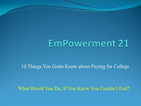 10 Things You Gotta Know about Paying for College What Would You Do, If You Knew You Couldnt Fail?