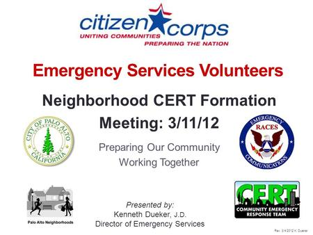 1 Emergency Services Volunteers Neighborhood CERT Formation Meeting: 3/11/12 Preparing Our Community Working Together Presented by: Kenneth Dueker, J.D.