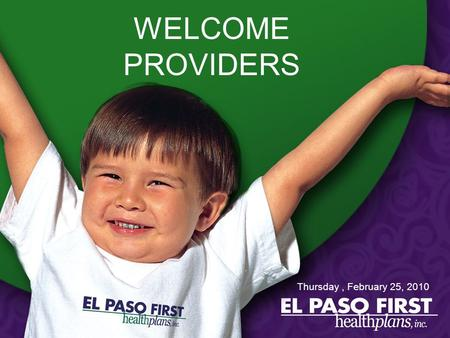 WELCOME PROVIDERS Thursday, February 25, 2010. El Paso First Health Plans, Inc. Chief Executive Officer Carol Smallwood.