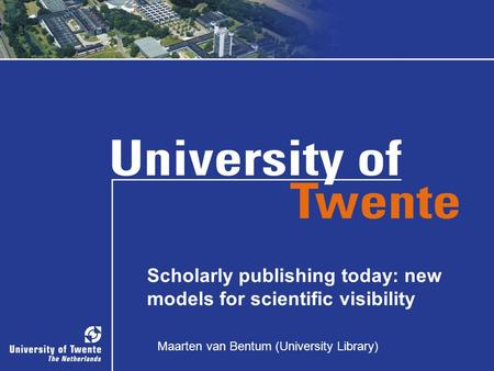 Maarten van Bentum (University Library) Scholarly publishing today: new models for scientific visibility Maarten van Bentum (University Library)