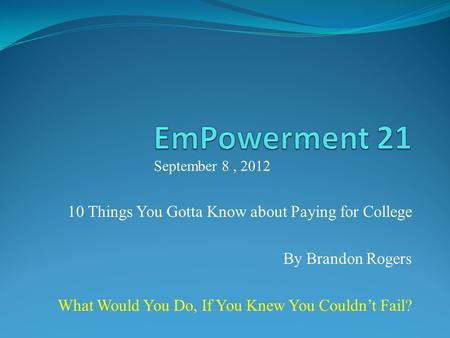 10 Things You Gotta Know about Paying for College By Brandon Rogers What Would You Do, If You Knew You Couldnt Fail? September 8, 2012.