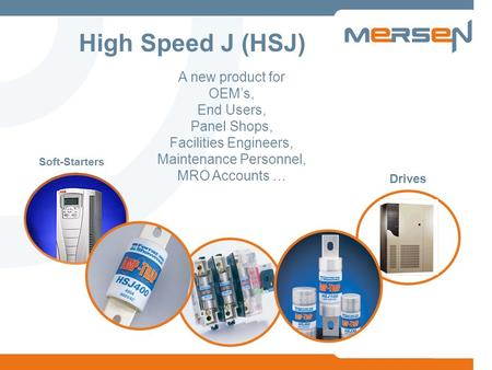 Soft-Starters Drives A new product for OEMs, End Users, Panel Shops, Facilities Engineers, Maintenance Personnel, MRO Accounts … High Speed J (HSJ)