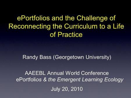 EPortfolios and the Challenge of Reconnecting the Curriculum to a Life of Practice Randy Bass (Georgetown University) AAEEBL Annual World Conference ePortfolios.