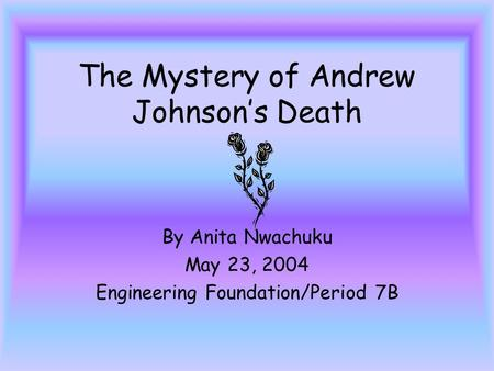 The Mystery of Andrew Johnsons Death By Anita Nwachuku May 23, 2004 Engineering Foundation/Period 7B.