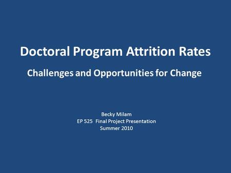 Doctoral Program Attrition Rates Challenges and Opportunities for Change Becky Milam EP 525 Final Project Presentation Summer 2010.