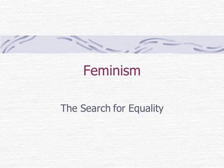 Feminism The Search for Equality. What is Feminism? How would you define it as an ideology? What comes to mind when you think of the word feminism?