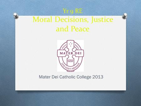 Yr 9 RE Moral Decisions, Justice and Peace Mater Dei Catholic College 2013.
