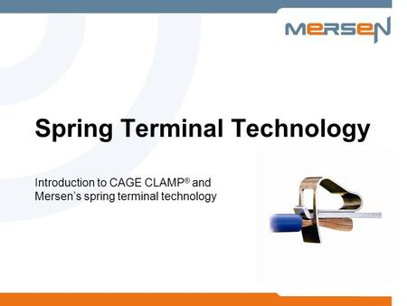 Introduction to CAGE CLAMP ® and Mersens spring terminal technology Spring Terminal Technology.
