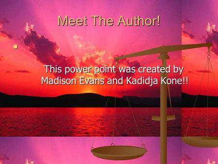 Meet The Author! This power point was created by Madison Evans and Kadidja Kone!! This power point was created by Madison Evans and Kadidja Kone!!