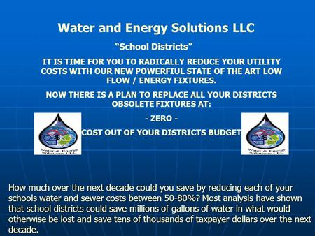 Water and Energy Solutions LLC IT IS TIME FOR YOU TO RADICALLY REDUCE YOUR UTILITY COSTS WITH OUR NEW POWERFIUL STATE OF THE ART LOW FLOW / ENERGY FIXTURES.