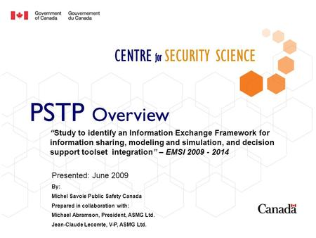 CENTRE for SECURITY SCIENCE PSTP Overview Presented: June 2009 By: Michel Savoie Public Safety Canada Prepared in collaboration with: Michael Abramson,