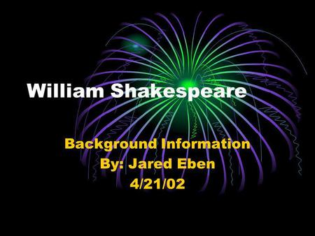 William Shakespeare Background Information By: Jared Eben 4/21/02.