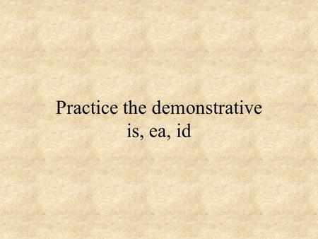 Practice the demonstrative is, ea, id. ___ puella suaviter cantat.