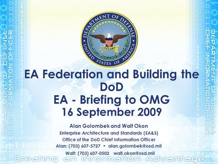 EA Federation and Building the DoD EA - Briefing to OMG 16 September 2009 Alan Golombek and Walt Okon Enterprise Architecture and Standards (EA&S) Office.