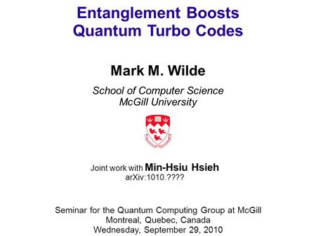 Entanglement Boosts Quantum Turbo Codes Mark M. Wilde School of Computer Science McGill University Seminar for the Quantum Computing Group at McGill Montreal,