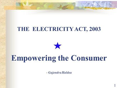 1 THE ELECTRICITY ACT, 2003 Empowering the Consumer - Gajendra Haldea.