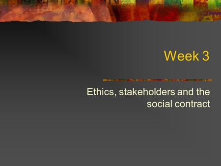 Week 3 Ethics, stakeholders and the social contract.