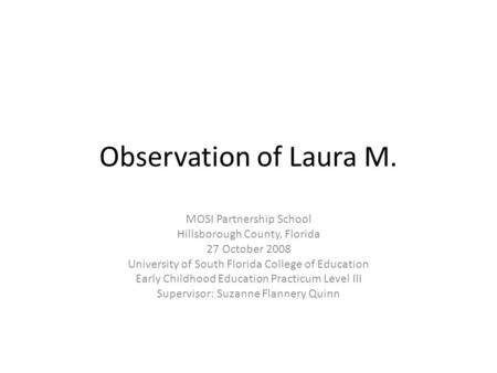 Observation of Laura M. MOSI Partnership School Hillsborough County, Florida 27 October 2008 University of South Florida College of Education Early Childhood.