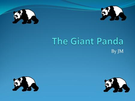 The Giant Panda By JM I will teach you about the Panda because scientists say that by 2025 it will be extinct.
