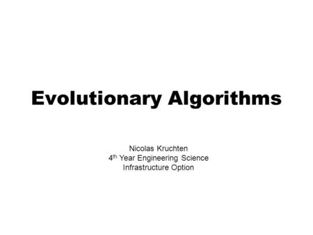 Evolutionary Algorithms Nicolas Kruchten 4 th Year Engineering Science Infrastructure Option.