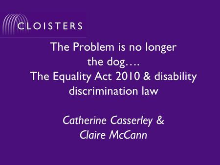 The Problem is no longer the dog…. The Equality Act 2010 & disability discrimination law Catherine Casserley & Claire McCann.
