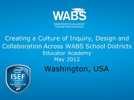 Creating a Culture of Inquiry, Design and Collaboration Across WABS School Districts Educator Academy May 2012 Washington, USA.