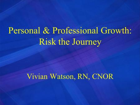 Personal & Professional Growth: Risk the Journey Vivian Watson, RN, CNOR.