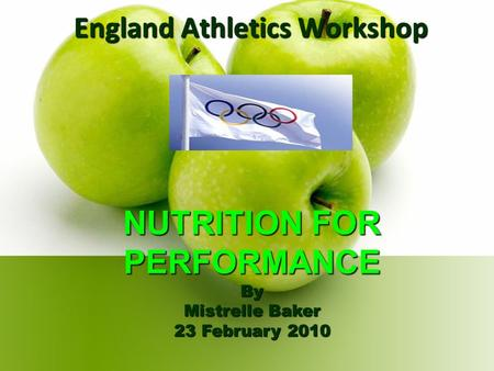 England Athletics Workshop NUTRITION FOR PERFORMANCE By Mistrelle Baker 23 February 2010.