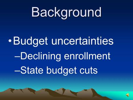 Background Budget uncertainties –Declining enrollment –State budget cuts.
