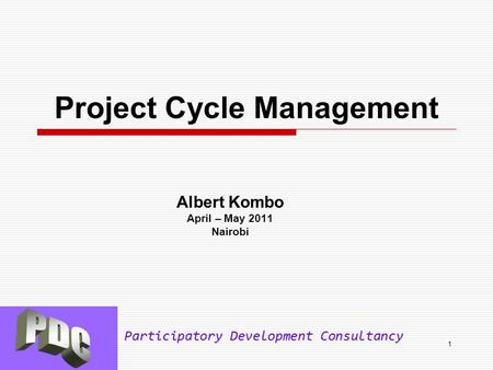 Participatory Development Consultancy 1 Project Cycle Management Albert Kombo April – May 2011 Nairobi.