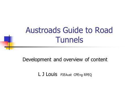Austroads Guide to Road Tunnels Development and overview of content L J Louis FIEAust CPEng RPEQ.
